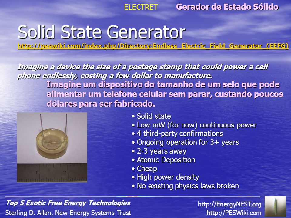 Solid State Generator http://peswiki.com/index.php/Directory:Endless_Electric_Field_Generator_(EEFG) Solid state Low mW (for now) continuous power Low mW (for now) continuous power 4 third-party confirmations 4 third-party confirmations Ongoing operation for 3+ years Ongoing operation for 3+ years 2-3 years away 2-3 years away Atomic Deposition Atomic Deposition Cheap Cheap High power density High power density No existing physics laws broken No existing physics laws broken ELECTRET http://PESWiki.comSterling D.