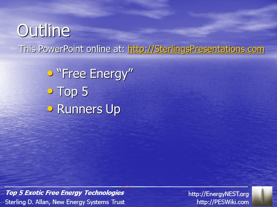 Thank You http://PESWiki.comhttp://PESWiki.com – energy wiki http://PESWiki.com http://FreeEnergyNews.comhttp://FreeEnergyNews.com – daily news http://FreeEnergyNews.com http://PESN.comhttp://PESN.com – our news stories http://SterlingsPresentations.com - download http://SterlingsPresentations.com http://PESN.com http://SterlingsPresentations.com http://Top5Energy.com http://EnergyNEST.org Websites Contact Email: sterlingda@pureenergysystems.com Cell/home office: +1-801-407-1292 Ephraim, Utah Q&A http://PESWiki.comSterling D.
