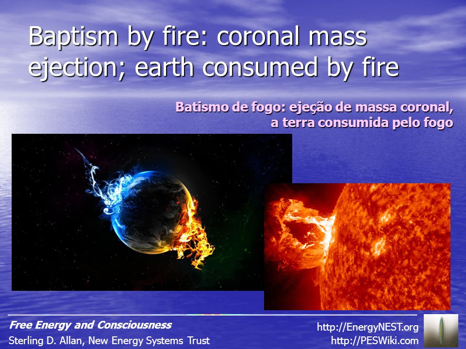 Baptism by fire: coronal mass ejection; earth consumed by fire Batismo de fogo: ejeção de massa coronal, a terra consumida pelo fogo http://PESWiki.comSterling D.
