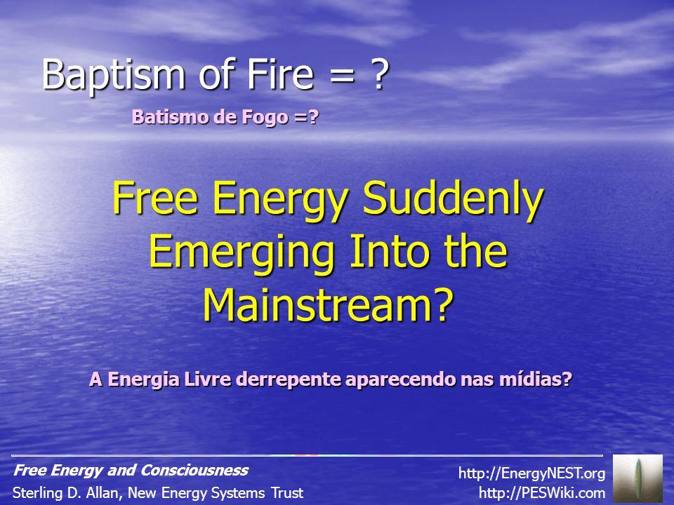 Baptism of Fire = . Batismo de Fogo =. Free Energy Suddenly Emerging Into the Mainstream.