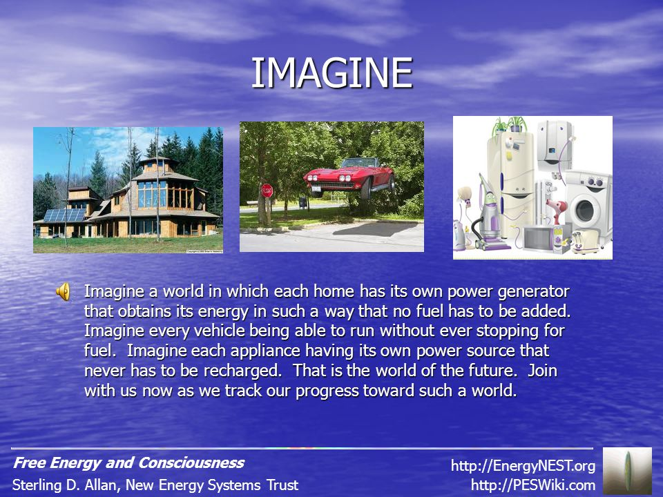 IMAGINE Imagine a world in which each home has its own power generator that obtains its energy in such a way that no fuel has to be added.