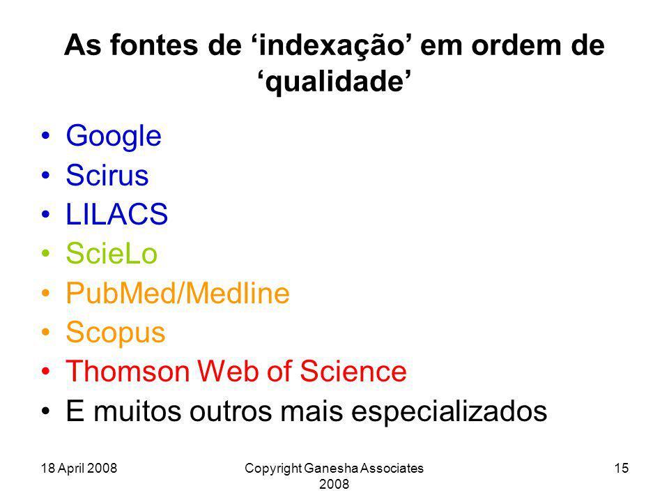 18 April 2008Copyright Ganesha Associates 2008 15 As fontes de 'indexação' em ordem de 'qualidade' Google Scirus LILACS ScieLo PubMed/Medline Scopus T