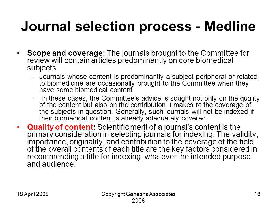 18 April 2008Copyright Ganesha Associates 2008 18 Journal selection process - Medline Scope and coverage: The journals brought to the Committee for review will contain articles predominantly on core biomedical subjects.