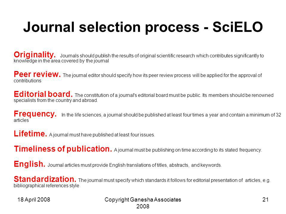 18 April 2008Copyright Ganesha Associates 2008 21 Journal selection process - SciELO Originality. Journals should publish the results of original scie