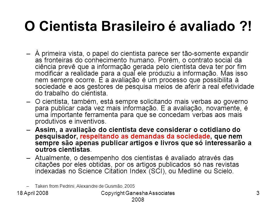 18 April 2008Copyright Ganesha Associates 2008 3 O Cientista Brasileiro é avaliado ?! –À primeira vista, o papel do cientista parece ser tão-somente e