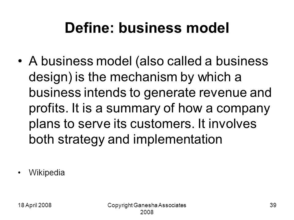 18 April 2008Copyright Ganesha Associates 2008 39 Define: business model A business model (also called a business design) is the mechanism by which a business intends to generate revenue and profits.
