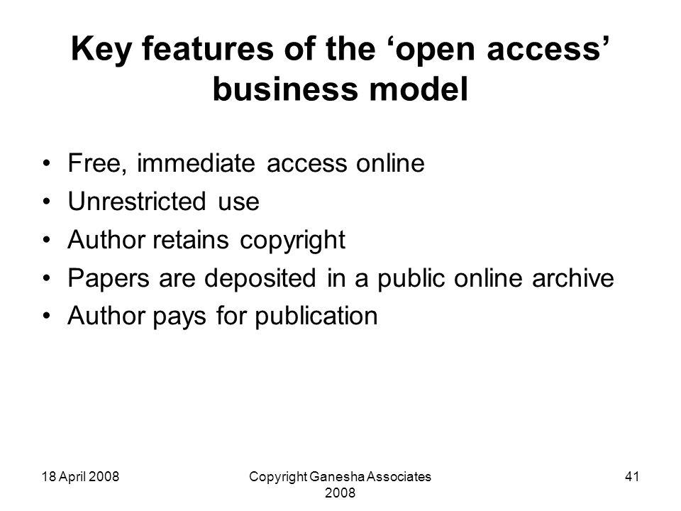 18 April 2008Copyright Ganesha Associates 2008 41 Key features of the 'open access' business model Free, immediate access online Unrestricted use Author retains copyright Papers are deposited in a public online archive Author pays for publication