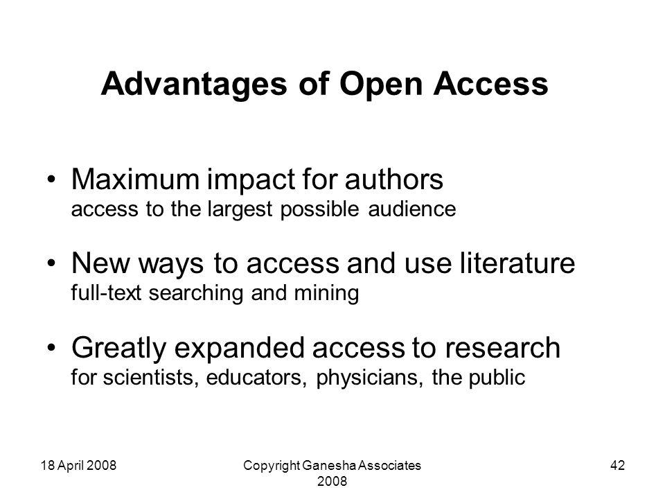 18 April 2008Copyright Ganesha Associates 2008 42 Advantages of Open Access Maximum impact for authors access to the largest possible audience New ways to access and use literature full-text searching and mining Greatly expanded access to research for scientists, educators, physicians, the public