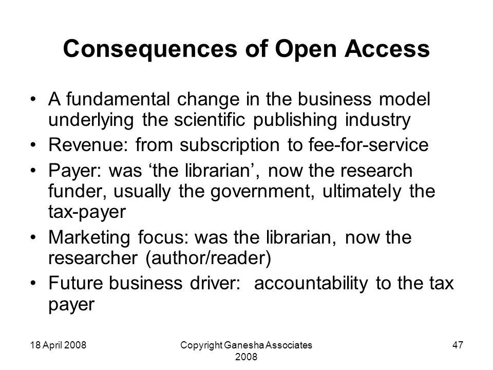 18 April 2008Copyright Ganesha Associates 2008 47 Consequences of Open Access A fundamental change in the business model underlying the scientific publishing industry Revenue: from subscription to fee-for-service Payer: was 'the librarian', now the research funder, usually the government, ultimately the tax-payer Marketing focus: was the librarian, now the researcher (author/reader) Future business driver: accountability to the tax payer