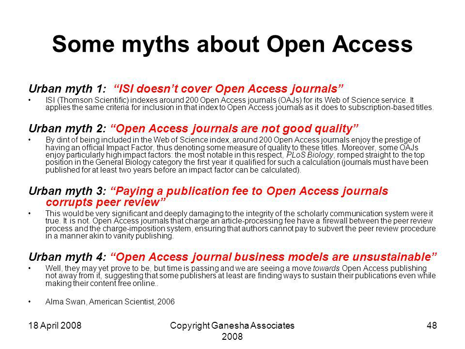 18 April 2008Copyright Ganesha Associates 2008 48 Some myths about Open Access Urban myth 1: ISI doesn't cover Open Access journals ISI (Thomson Scientific) indexes around 200 Open Access journals (OAJs) for its Web of Science service.
