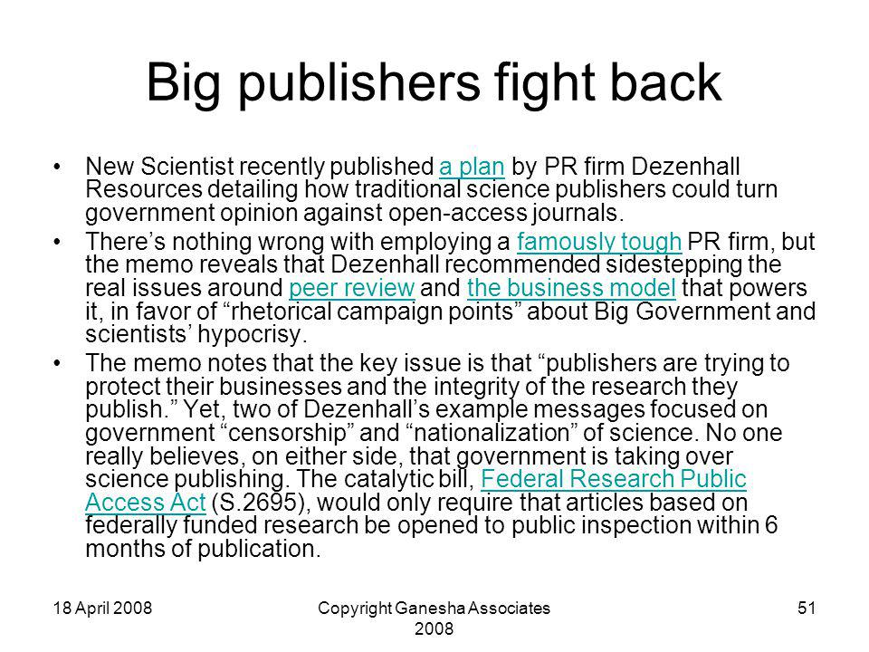 18 April 2008Copyright Ganesha Associates 2008 51 Big publishers fight back New Scientist recently published a plan by PR firm Dezenhall Resources detailing how traditional science publishers could turn government opinion against open-access journals.a plan There's nothing wrong with employing a famously tough PR firm, but the memo reveals that Dezenhall recommended sidestepping the real issues around peer review and the business model that powers it, in favor of rhetorical campaign points about Big Government and scientists' hypocrisy.famously toughpeer reviewthe business model The memo notes that the key issue is that publishers are trying to protect their businesses and the integrity of the research they publish. Yet, two of Dezenhall's example messages focused on government censorship and nationalization of science.