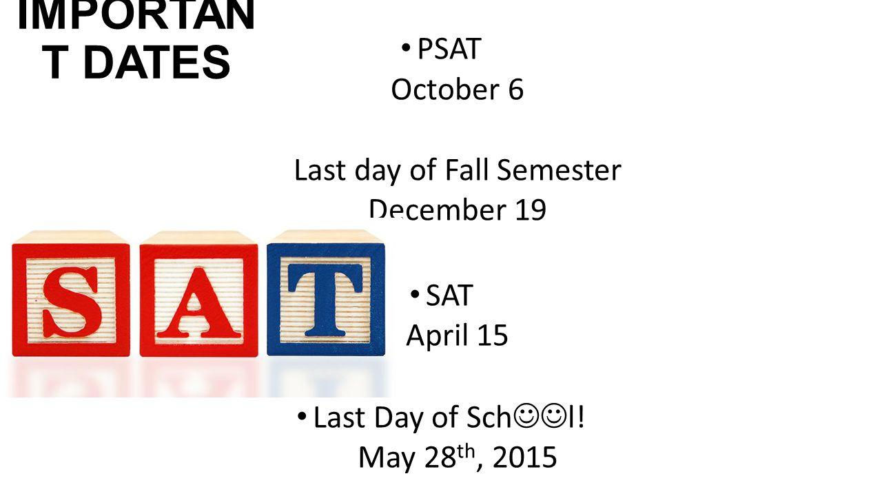 IMPORTAN T DATES PSAT October 6 Last day of Fall Semester December 19 SAT April 15 Last Day of Sch l.