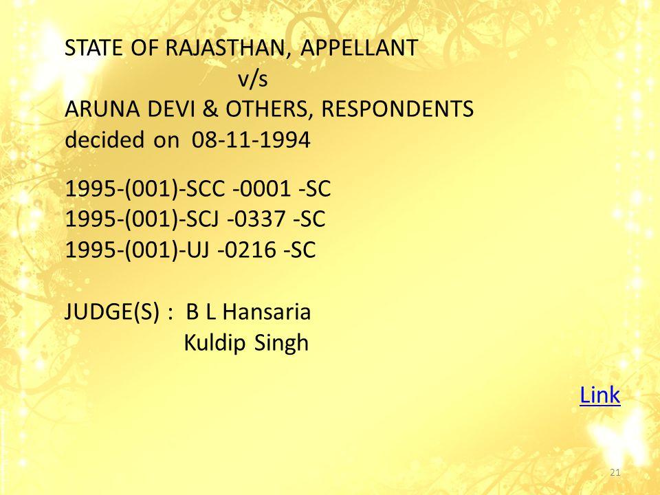 STATE OF RAJASTHAN, APPELLANT v/s ARUNA DEVI & OTHERS, RESPONDENTS decided on 08-11-1994 1995-(001)-SCC -0001 -SC 1995-(001)-SCJ -0337 -SC 1995-(001)-UJ -0216 -SC JUDGE(S) : B L Hansaria Kuldip Singh Link 21