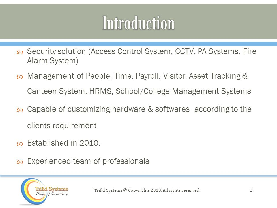  Security solution (Access Control System, CCTV, PA Systems, Fire Alarm System)  Management of People, Time, Payroll, Visitor, Asset Tracking & Canteen System, HRMS, School/College Management Systems  Capable of customizing hardware & softwares according to the clients requirement.