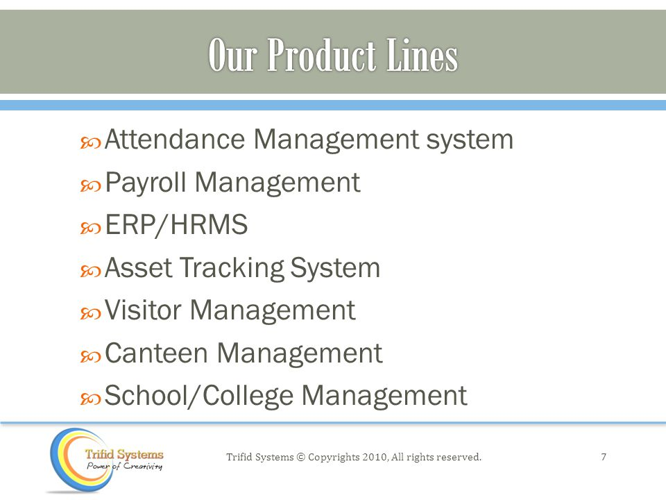  Attendance Management system  Payroll Management  ERP/HRMS  Asset Tracking System  Visitor Management  Canteen Management  School/College Management 7Trifid Systems © Copyrights 2010, All rights reserved.