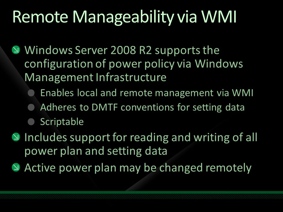 Remote Manageability via WMI Windows Server 2008 R2 supports the configuration of power policy via Windows Management Infrastructure Enables local and remote management via WMI Adheres to DMTF conventions for setting data Scriptable Includes support for reading and writing of all power plan and setting data Active power plan may be changed remotely