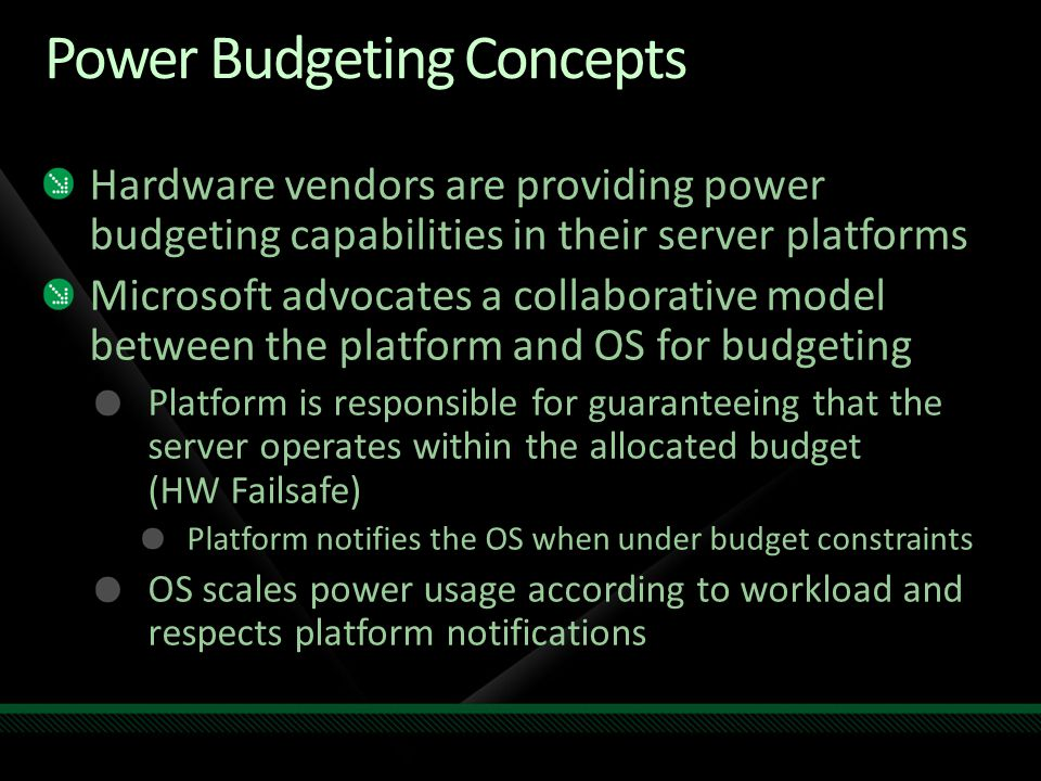 Power Budgeting Concepts Hardware vendors are providing power budgeting capabilities in their server platforms Microsoft advocates a collaborative model between the platform and OS for budgeting Platform is responsible for guaranteeing that the server operates within the allocated budget (HW Failsafe) Platform notifies the OS when under budget constraints OS scales power usage according to workload and respects platform notifications