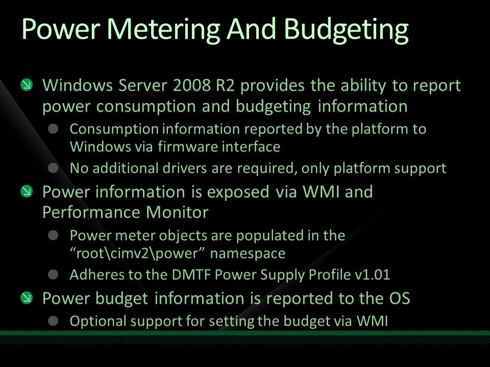 Power Metering And Budgeting Windows Server 2008 R2 provides the ability to report power consumption and budgeting information Consumption information reported by the platform to Windows via firmware interface No additional drivers are required, only platform support Power information is exposed via WMI and Performance Monitor Power meter objects are populated in the root\cimv2\power namespace Adheres to the DMTF Power Supply Profile v1.01 Power budget information is reported to the OS Optional support for setting the budget via WMI