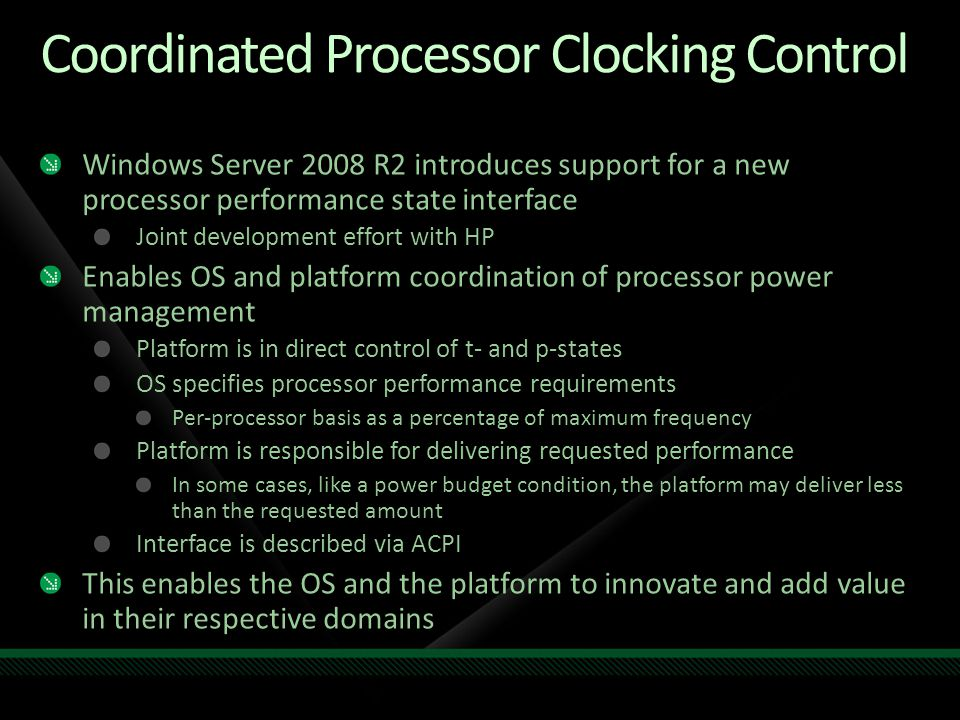 Coordinated Processor Clocking Control Windows Server 2008 R2 introduces support for a new processor performance state interface Joint development effort with HP Enables OS and platform coordination of processor power management Platform is in direct control of t- and p-states OS specifies processor performance requirements Per-processor basis as a percentage of maximum frequency Platform is responsible for delivering requested performance In some cases, like a power budget condition, the platform may deliver less than the requested amount Interface is described via ACPI This enables the OS and the platform to innovate and add value in their respective domains