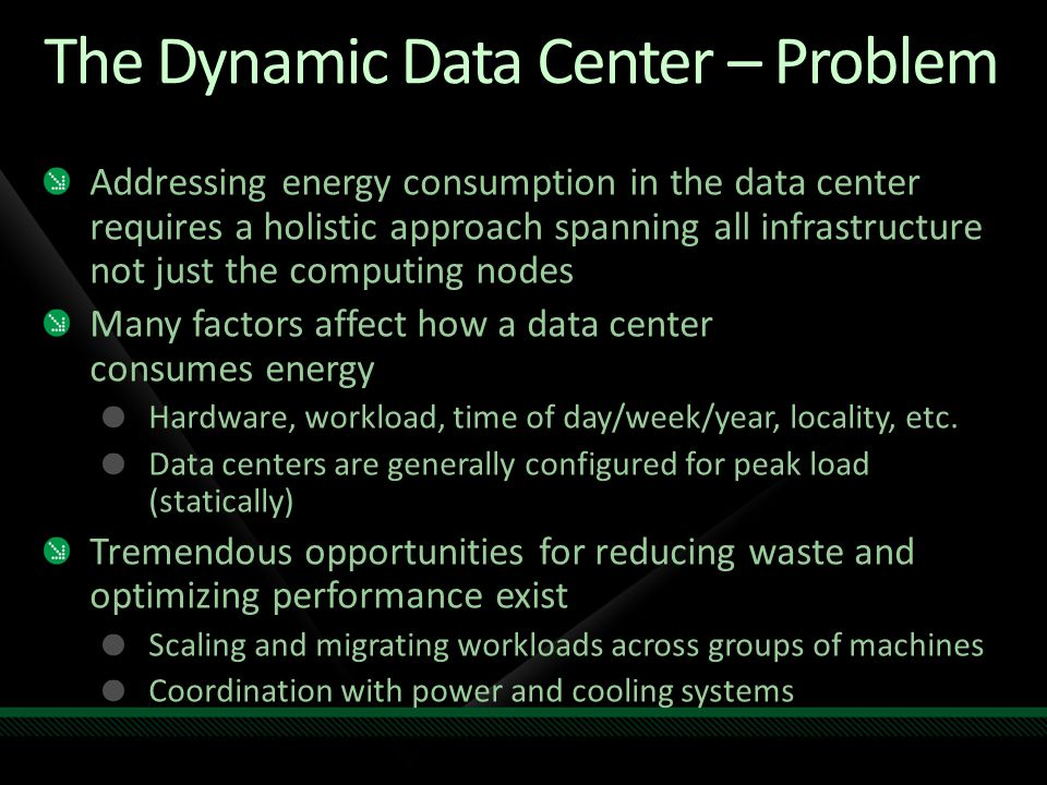 The Dynamic Data Center – Problem Addressing energy consumption in the data center requires a holistic approach spanning all infrastructure not just the computing nodes Many factors affect how a data center consumes energy Hardware, workload, time of day/week/year, locality, etc.