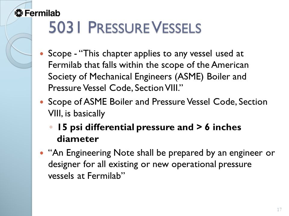 5031 P RESSURE V ESSELS Scope - This chapter applies to any vessel used at Fermilab that falls within the scope of the American Society of Mechanical Engineers (ASME) Boiler and Pressure Vessel Code, Section VIII. Scope of ASME Boiler and Pressure Vessel Code, Section VIII, is basically ◦ 15 psi differential pressure and > 6 inches diameter An Engineering Note shall be prepared by an engineer or designer for all existing or new operational pressure vessels at Fermilab 17