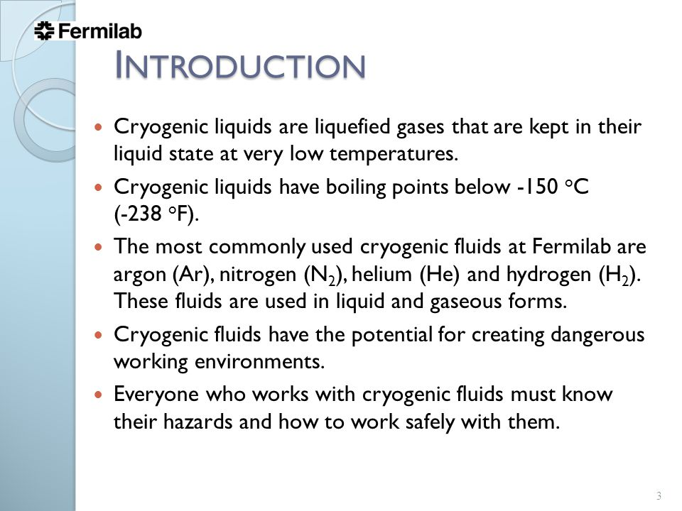I NTRODUCTION Cryogenic liquids are liquefied gases that are kept in their liquid state at very low temperatures.