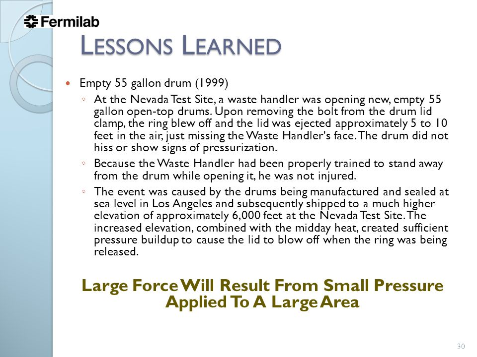 L ESSONS L EARNED Empty 55 gallon drum (1999) ◦ At the Nevada Test Site, a waste handler was opening new, empty 55 gallon open-top drums. Upon removin