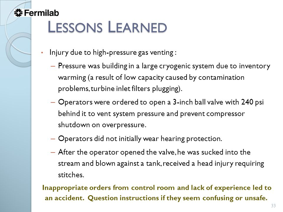 L ESSONS L EARNED Injury due to high-pressure gas venting : – Pressure was building in a large cryogenic system due to inventory warming (a result of