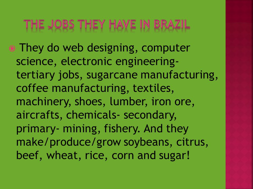  They do web designing, computer science, electronic engineering- tertiary jobs, sugarcane manufacturing, coffee manufacturing, textiles, machinery, shoes, lumber, iron ore, aircrafts, chemicals- secondary, primary- mining, fishery.