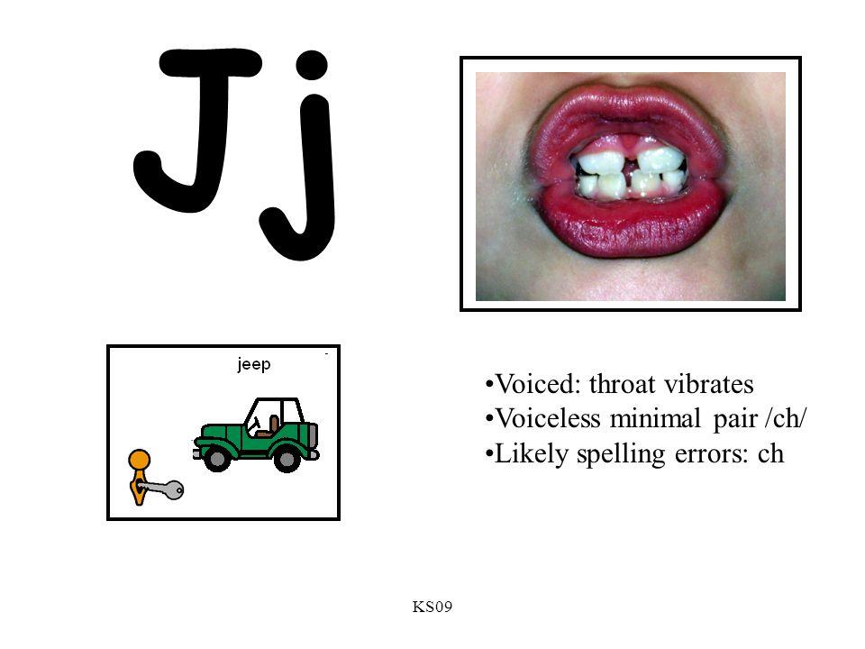 KS09 Jj Voiced: throat vibrates Voiceless minimal pair /ch/ Likely spelling errors: ch