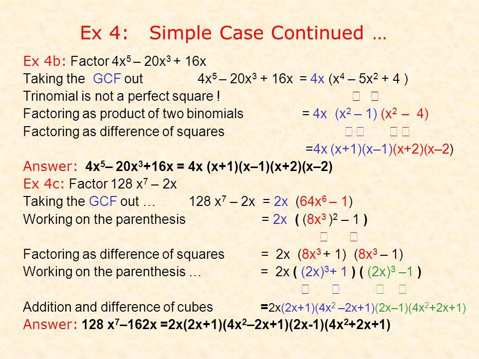 Ex 4: Simple Case Continued … Ex 4b: Factor 4x 5 – 20x 3 + 16x Taking the GCF out 4x 5 – 20x 3 + 16x = 4x (x 4 – 5x 2 + 4 ) Trinomial is not a perfect