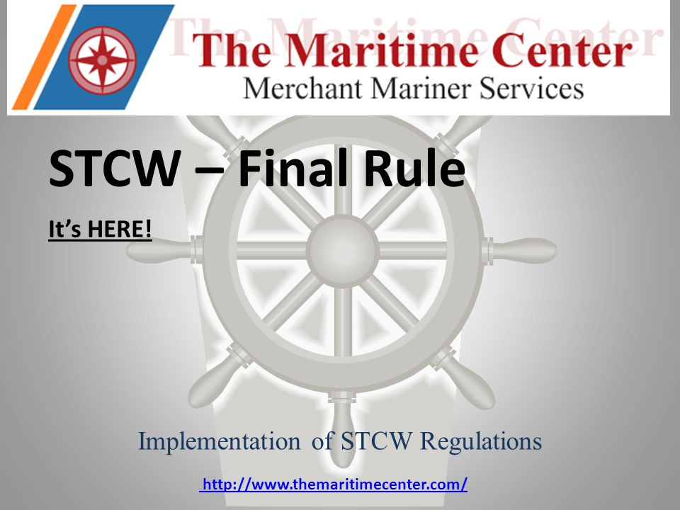 STCW – Final Rule It's HERE! Implementation of STCW Regulations http://www.themaritimecenter.com/