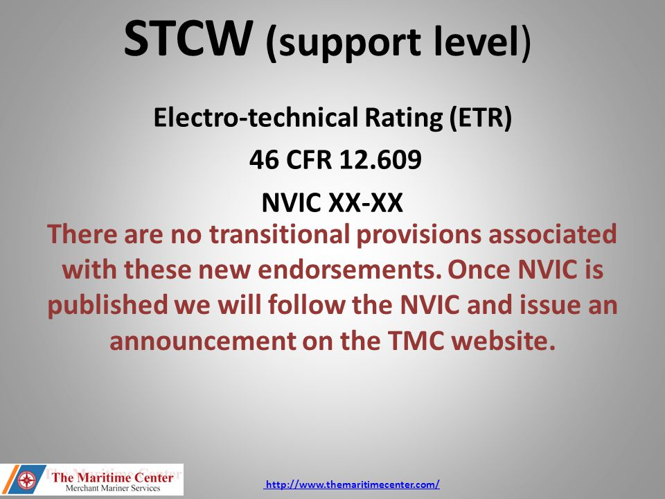 Electro-technical Rating (ETR) 46 CFR 12.609 NVIC XX-XX STCW (support level) There are no transitional provisions associated with these new endorsemen