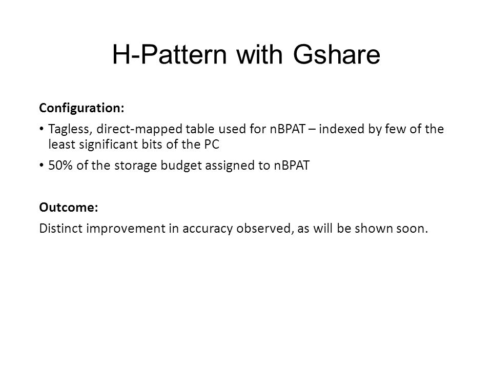 H-Pattern with Gshare Configuration: Tagless, direct-mapped table used for nBPAT – indexed by few of the least significant bits of the PC 50% of the s