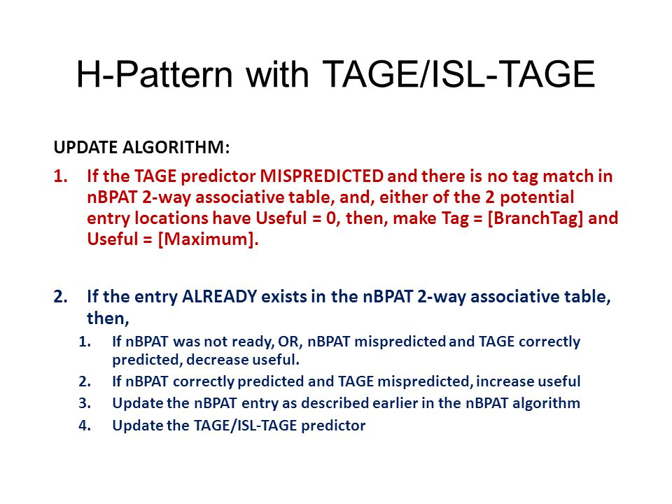 H-Pattern with TAGE/ISL-TAGE UPDATE ALGORITHM: 1.If the TAGE predictor MISPREDICTED and there is no tag match in nBPAT 2-way associative table, and, either of the 2 potential entry locations have Useful = 0, then, make Tag = [BranchTag] and Useful = [Maximum].