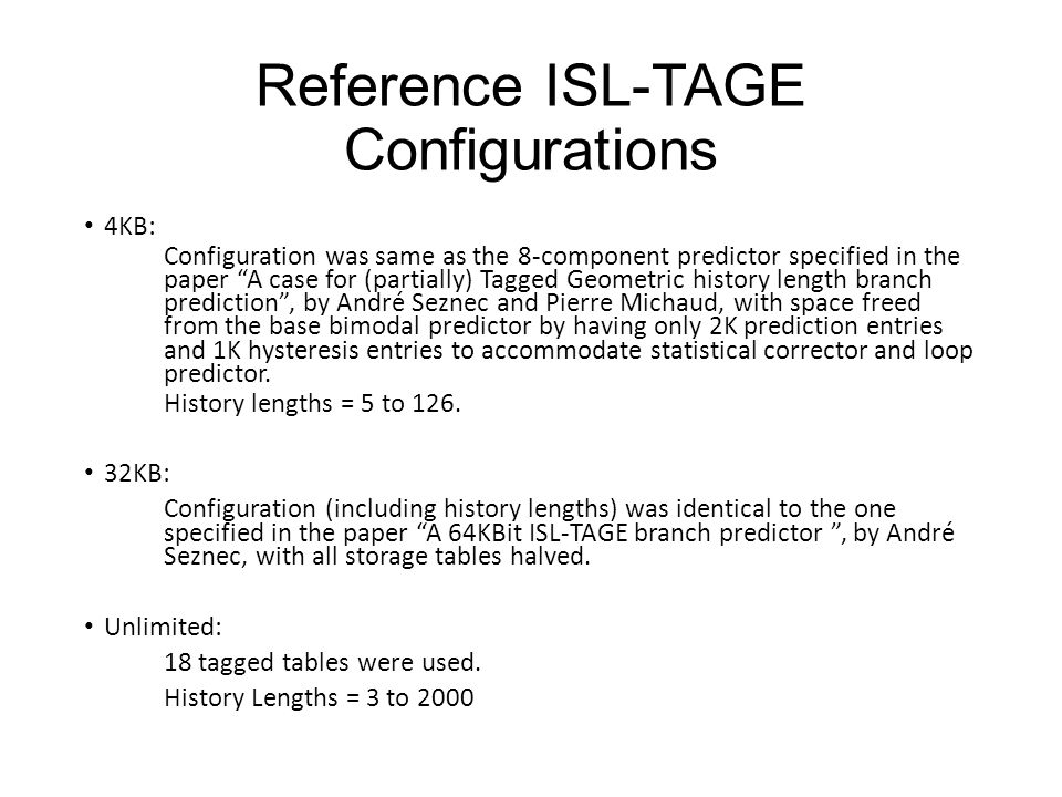 Reference ISL-TAGE Configurations 4KB: Configuration was same as the 8-component predictor specified in the paper A case for (partially) Tagged Geometric history length branch prediction , by André Seznec and Pierre Michaud, with space freed from the base bimodal predictor by having only 2K prediction entries and 1K hysteresis entries to accommodate statistical corrector and loop predictor.