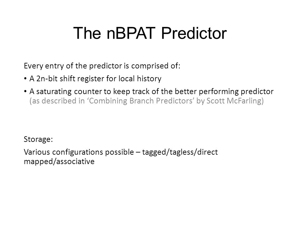 The nBPAT Predictor Every entry of the predictor is comprised of: A 2n-bit shift register for local history A saturating counter to keep track of the