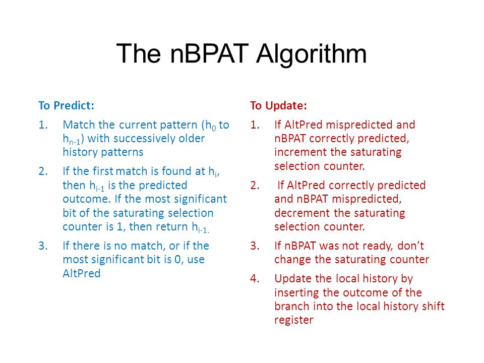 The nBPAT Algorithm To Predict: 1.Match the current pattern (h 0 to h n-1 ) with successively older history patterns 2.If the first match is found at