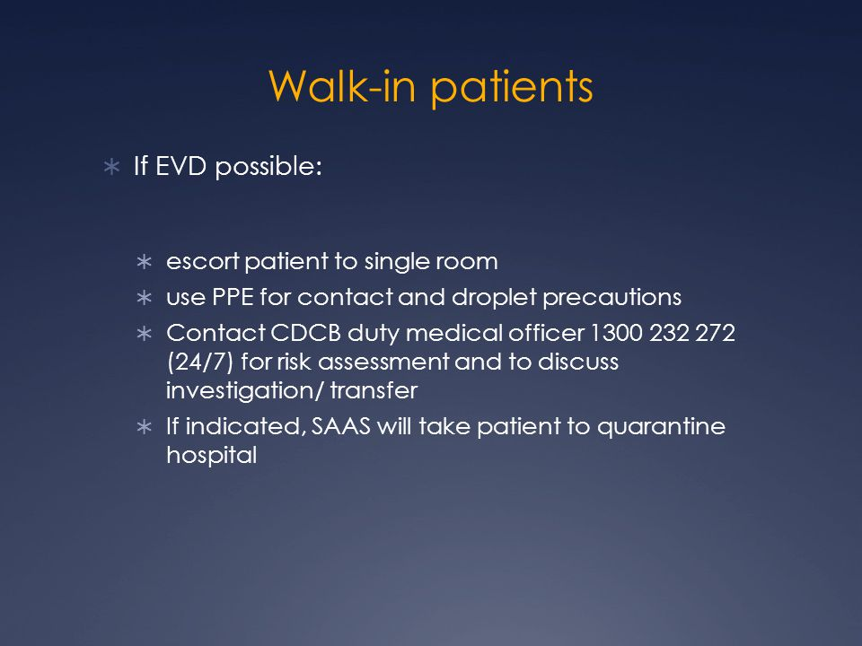 Walk-in patients  If EVD possible:  escort patient to single room  use PPE for contact and droplet precautions  Contact CDCB duty medical officer