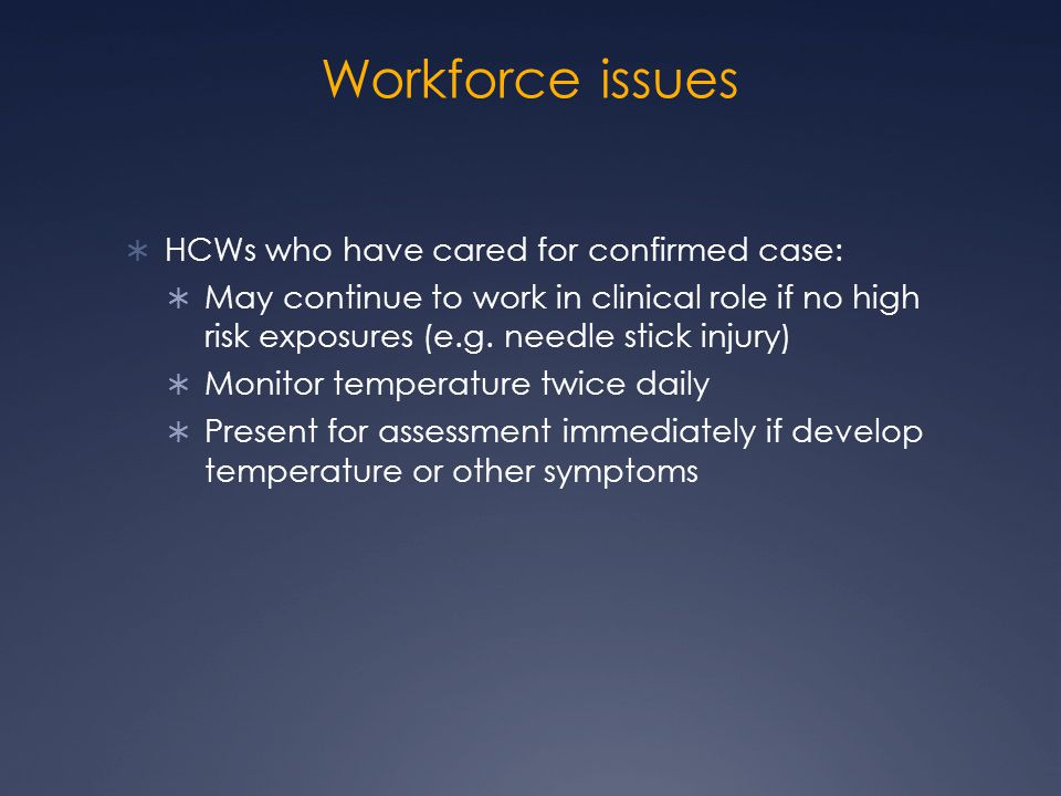 Workforce issues  HCWs who have cared for confirmed case:  May continue to work in clinical role if no high risk exposures (e.g. needle stick injury