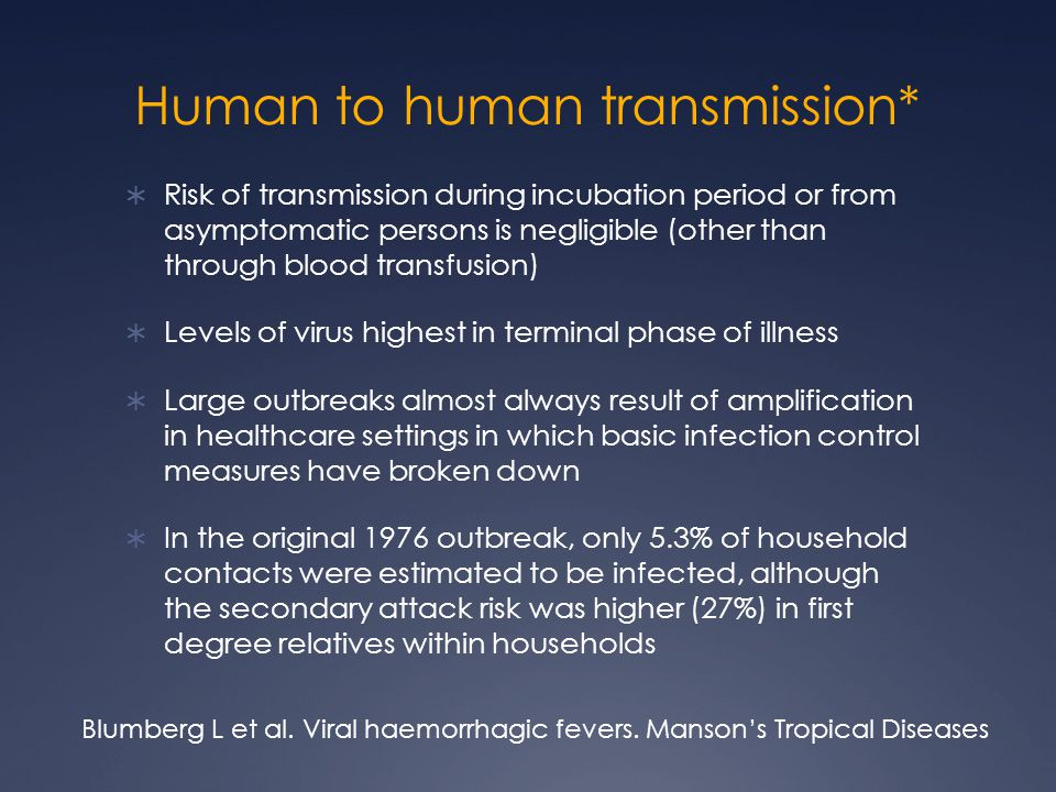 Human to human transmission*  Risk of transmission during incubation period or from asymptomatic persons is negligible (other than through blood tran