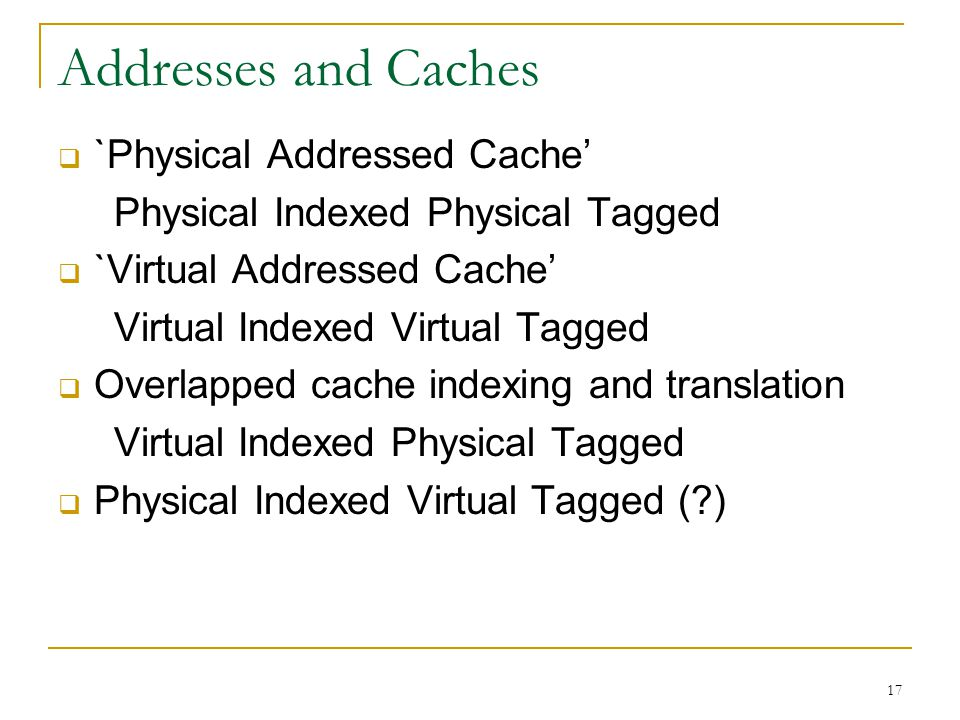 17 Addresses and Caches  `Physical Addressed Cache' Physical Indexed Physical Tagged  `Virtual Addressed Cache' Virtual Indexed Virtual Tagged  Ove