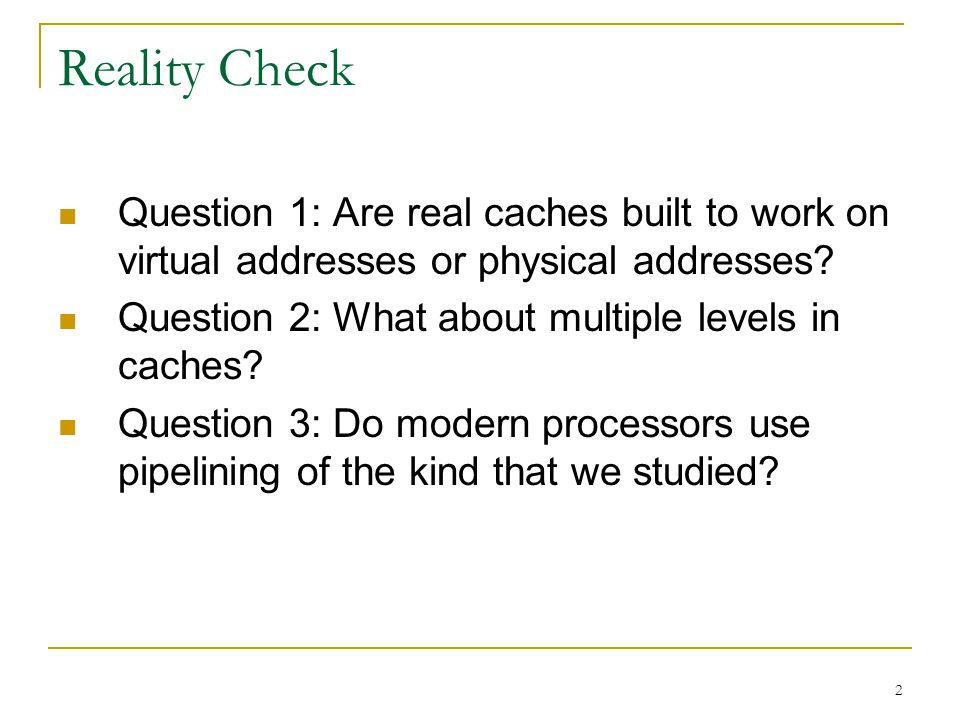 2 Reality Check Question 1: Are real caches built to work on virtual addresses or physical addresses? Question 2: What about multiple levels in caches