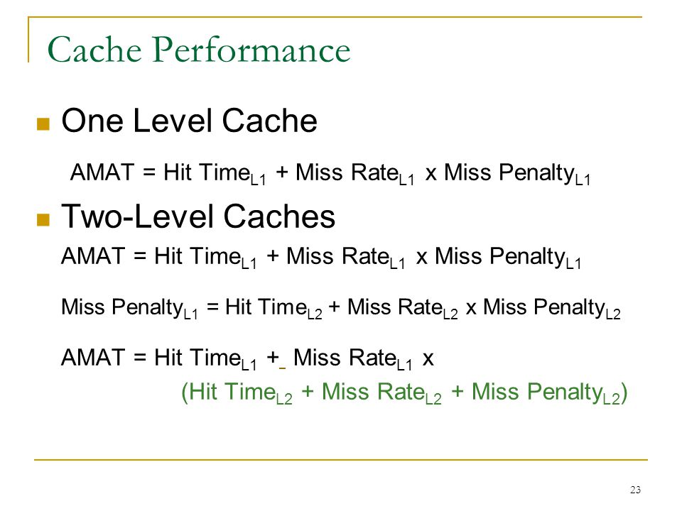 23 Cache Performance One Level Cache AMAT = Hit Time L1 + Miss Rate L1 x Miss Penalty L1 Two-Level Caches AMAT = Hit Time L1 + Miss Rate L1 x Miss Pen