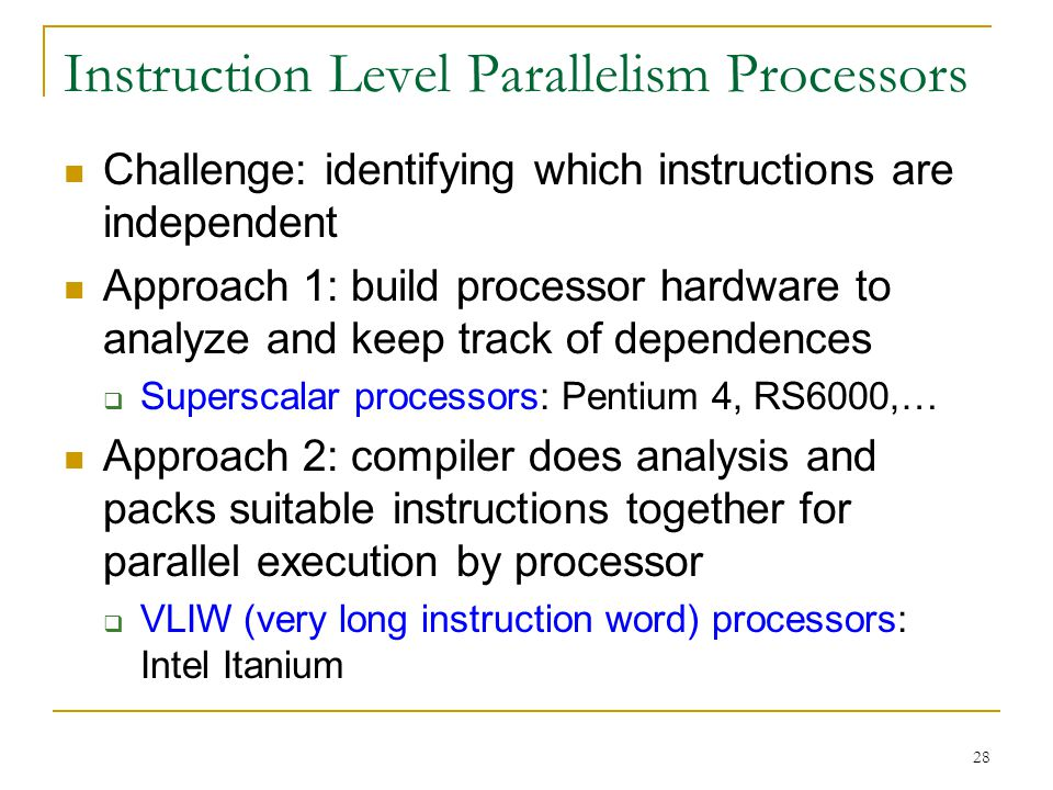 28 Instruction Level Parallelism Processors Challenge: identifying which instructions are independent Approach 1: build processor hardware to analyze