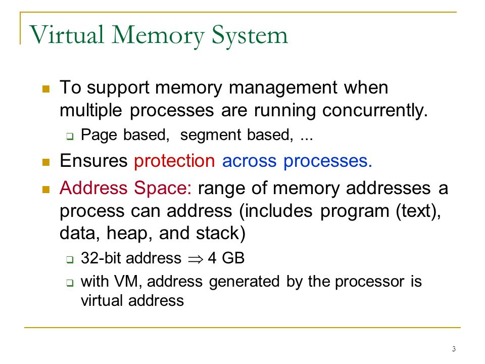 3 Virtual Memory System To support memory management when multiple processes are running concurrently.  Page based, segment based,... Ensures protect