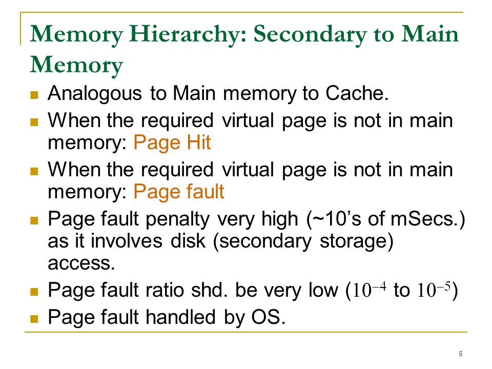 8 Memory Hierarchy: Secondary to Main Memory Analogous to Main memory to Cache. When the required virtual page is not in main memory: Page Hit When th