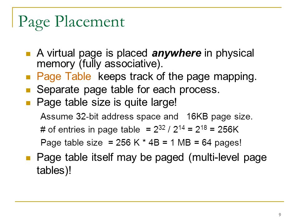 9 Page Placement A virtual page is placed anywhere in physical memory (fully associative). Page Table keeps track of the page mapping. Separate page t