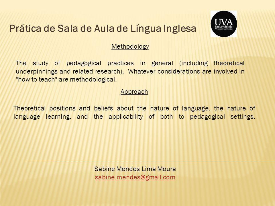 Prática de Sala de Aula de Língua Inglesa Sabine Mendes Lima Moura sabine.mendes@gmail.com Methodology The study of pedagogical practices in general (including theoretical underpinnings and related research).