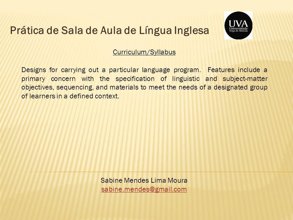 Prática de Sala de Aula de Língua Inglesa Sabine Mendes Lima Moura sabine.mendes@gmail.com Curriculum/Syllabus Designs for carrying out a particular language program.